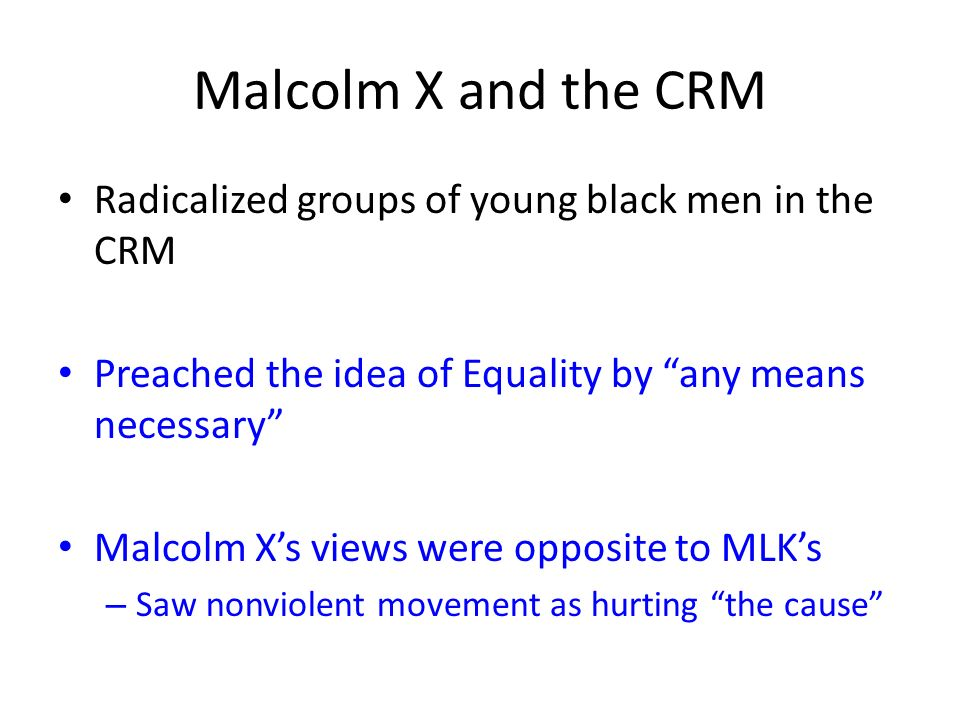 Malcolm X and the CRM Radicalized groups of young black men in the CRM Preached the idea of Equality by any means necessary Malcolm Xs views were oppo