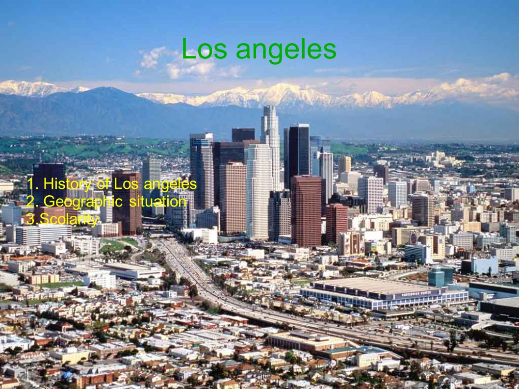Los angeles 1. History of Los angeles 2. Geographic situation 3.Scolarity