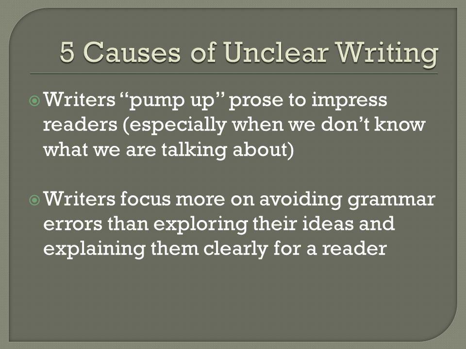 Writers pump up prose to impress readers (especially when we dont know what we are talking about) Writers focus more on avoiding grammar errors than exploring their ideas and explaining them clearly for a reader