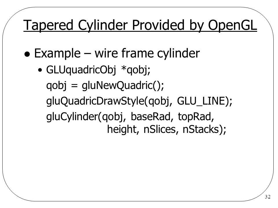 32 Tapered Cylinder Provided by OpenGL l Example – wire frame cylinder GLUquadricObj *qobj; qobj = gluNewQuadric(); gluQuadricDrawStyle(qobj, GLU_LINE
