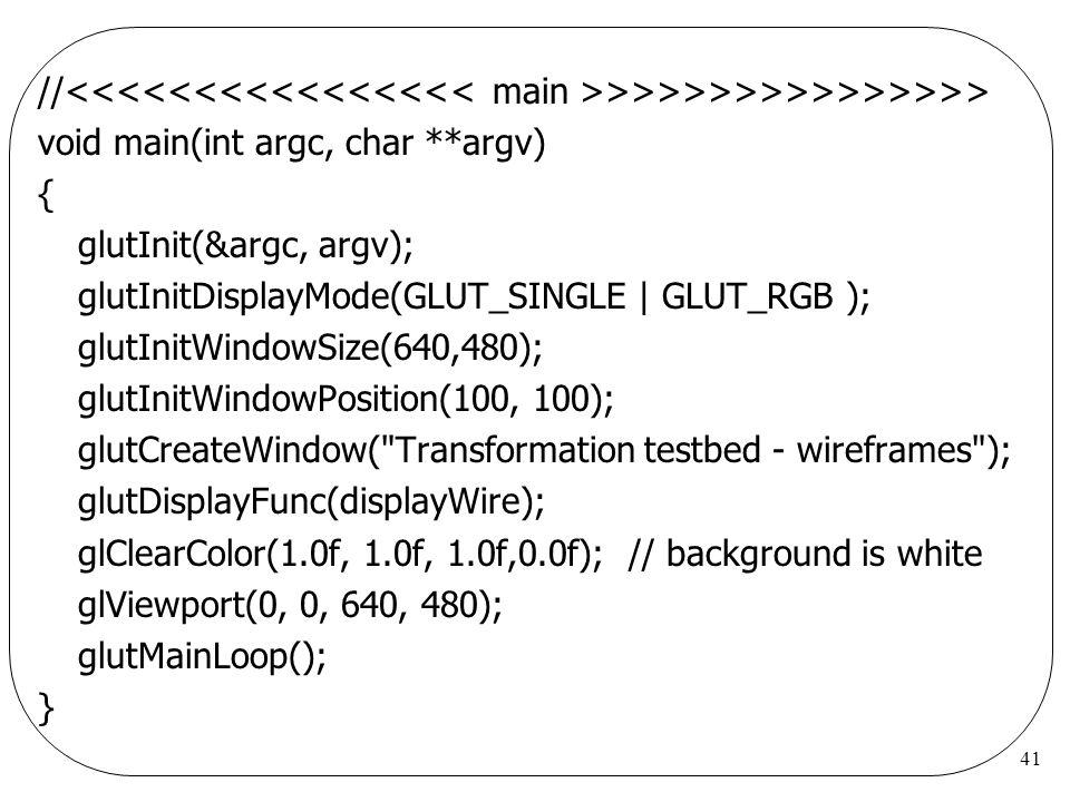 41 // >>>>>>>>>>>>>>> void main(int argc, char **argv) { glutInit(&argc, argv); glutInitDisplayMode(GLUT_SINGLE | GLUT_RGB ); glutInitWindowSize(640,4