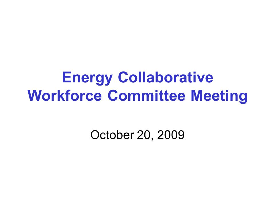 Energy Collaborative Workforce Committee Meeting October 20, 2009