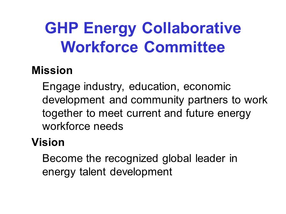 GHP Energy Collaborative Workforce Committee Mission Engage industry, education, economic development and community partners to work together to meet current and future energy workforce needs Vision Become the recognized global leader in energy talent development