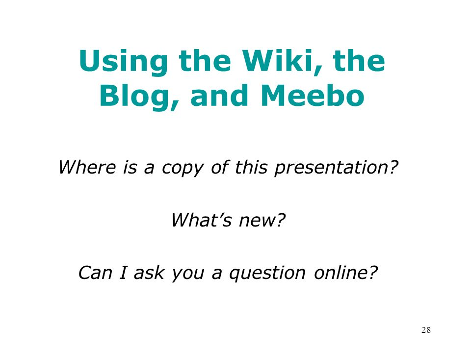 28 Using the Wiki, the Blog, and Meebo Where is a copy of this presentation.