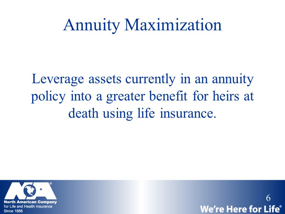 6 Annuity Maximization Leverage assets currently in an annuity policy into a greater benefit for heirs at death using life insurance.