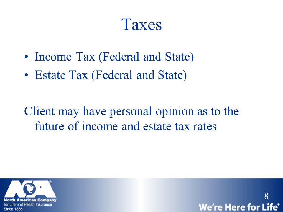 8 Taxes Income Tax (Federal and State) Estate Tax (Federal and State) Client may have personal opinion as to the future of income and estate tax rates