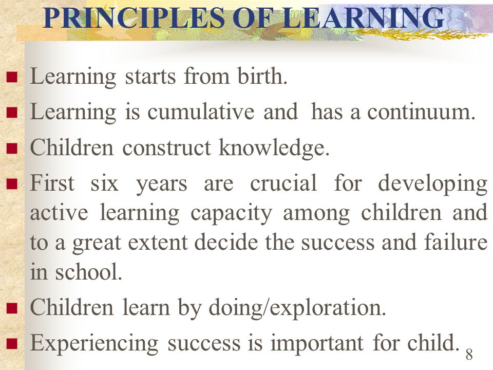 FOCUS ON EARLY CHILDHOOD EDUCATION Principles of learning Policy perspective Perception of parents Research evidences 7