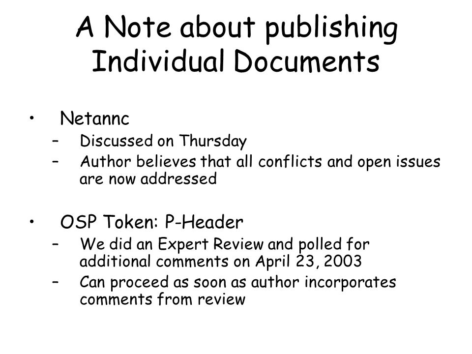 A Note about publishing Individual Documents Netannc –Discussed on Thursday –Author believes that all conflicts and open issues are now addressed OSP Token: P-Header –We did an Expert Review and polled for additional comments on April 23, 2003 –Can proceed as soon as author incorporates comments from review
