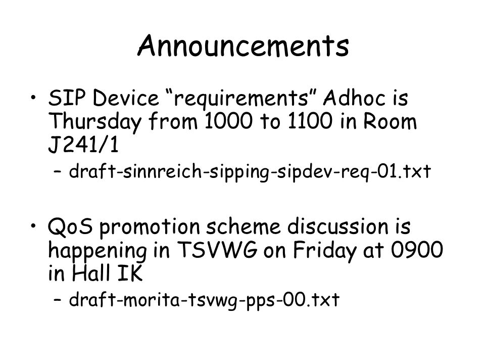 Announcements SIP Device requirements Adhoc is Thursday from 1000 to 1100 in Room J241/1 –draft-sinnreich-sipping-sipdev-req-01.txt QoS promotion scheme discussion is happening in TSVWG on Friday at 0900 in Hall IK –draft-morita-tsvwg-pps-00.txt