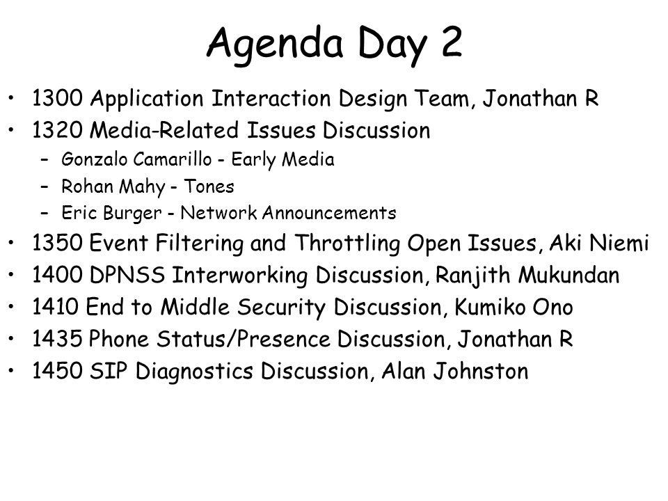 Agenda Day 2 1300 Application Interaction Design Team, Jonathan R 1320 Media-Related Issues Discussion –Gonzalo Camarillo - Early Media –Rohan Mahy - Tones –Eric Burger - Network Announcements 1350 Event Filtering and Throttling Open Issues, Aki Niemi 1400 DPNSS Interworking Discussion, Ranjith Mukundan 1410 End to Middle Security Discussion, Kumiko Ono 1435 Phone Status/Presence Discussion, Jonathan R 1450 SIP Diagnostics Discussion, Alan Johnston
