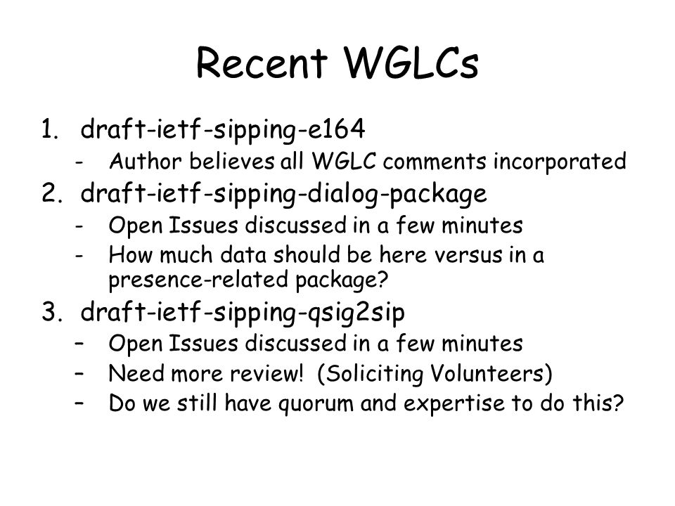Recent WGLCs 1.draft-ietf-sipping-e164 -Author believes all WGLC comments incorporated 2.draft-ietf-sipping-dialog-package -Open Issues discussed in a few minutes -How much data should be here versus in a presence-related package.