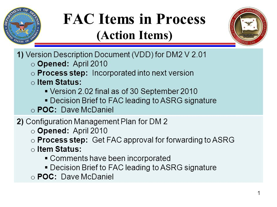 FAC Items in Process (Action Items) 1) Version Description Document (VDD) for DM2 V 2.01 o Opened: April 2010 o Process step: Incorporated into next version o Item Status: Version 2.02 final as of 30 September 2010 Decision Brief to FAC leading to ASRG signature o POC: Dave McDaniel 2) Configuration Management Plan for DM 2 o Opened: April 2010 o Process step: Get FAC approval for forwarding to ASRG o Item Status: Comments have been incorporated Decision Brief to FAC leading to ASRG signature o POC: Dave McDaniel 1
