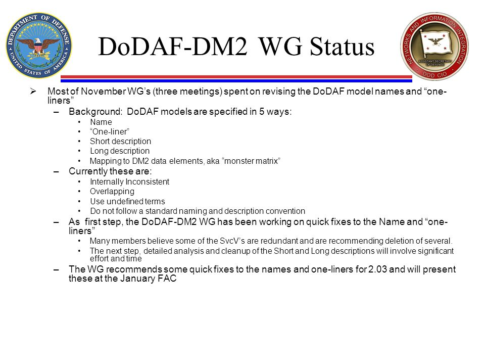DoDAF-DM2 WG Status Most of November WGs (three meetings) spent on revising the DoDAF model names and one- liners –Background: DoDAF models are specified in 5 ways: Name One-liner Short description Long description Mapping to DM2 data elements, aka monster matrix –Currently these are: Internally Inconsistent Overlapping Use undefined terms Do not follow a standard naming and description convention –As first step, the DoDAF-DM2 WG has been working on quick fixes to the Name and one- liners Many members believe some of the SvcVs are redundant and are recommending deletion of several.
