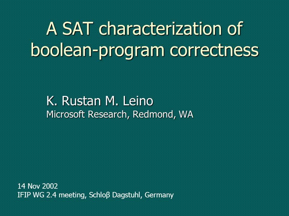 A SAT characterization of boolean-program correctness K. Rustan M. Leino Microsoft Research, Redmond, WA 14 Nov 2002 IFIP WG 2.4 meeting, Schloβ Dagst