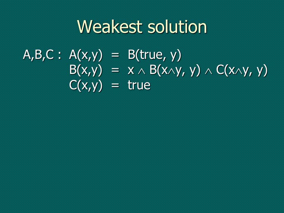 Weakest solution A,B,C :A(x,y) = B(true, y) B(x,y) = x B(x y, y) C(x y, y) C(x,y) = true