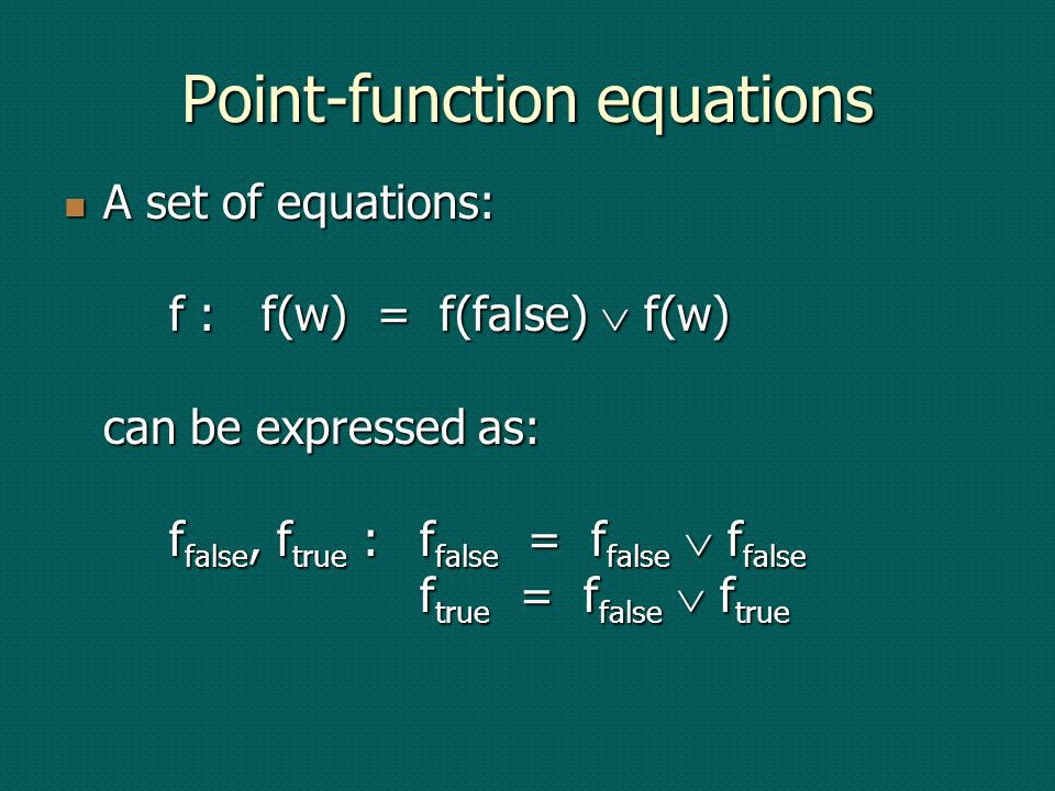 Point-function equations A set of equations: f :f(w) = f(false) f(w) can be expressed as: f false, f true :f false = f false f false f true = f false f true A set of equations: f :f(w) = f(false) f(w) can be expressed as: f false, f true :f false = f false f false f true = f false f true