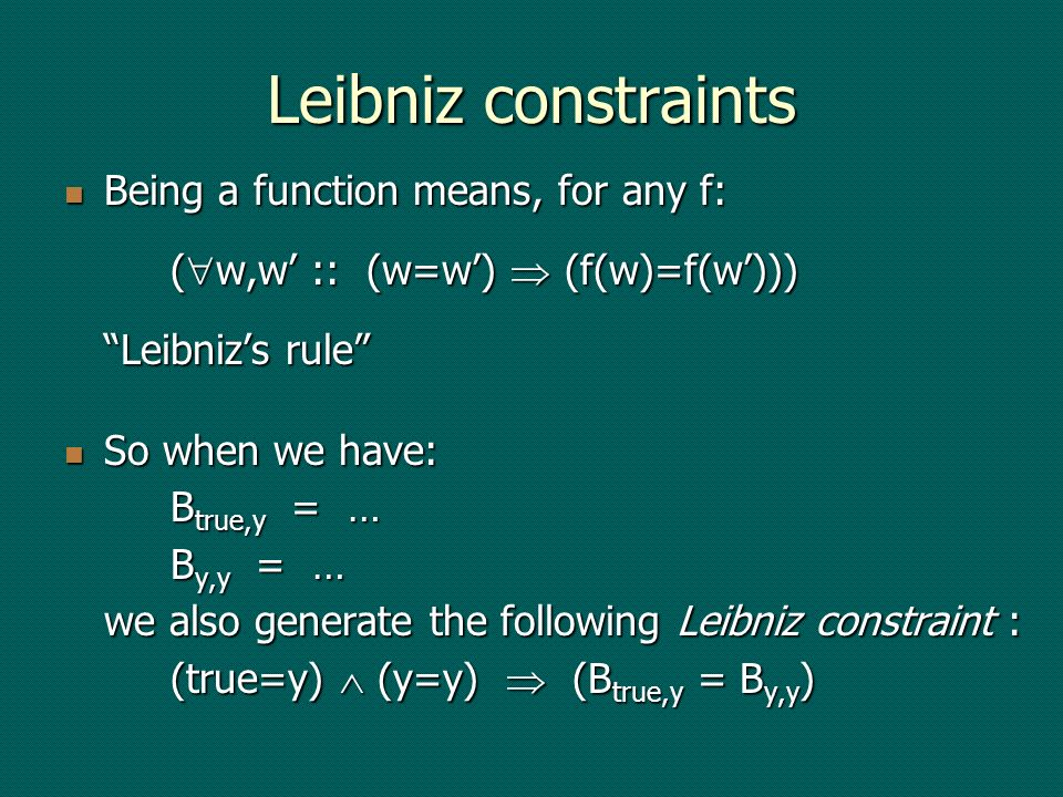 Leibniz constraints Being a function means, for any f: ( w,w :: (w=w) (f(w)=f(w))) Leibnizs rule Being a function means, for any f: ( w,w :: (w=w) (f(w)=f(w))) Leibnizs rule So when we have: B true,y = … B y,y = … we also generate the following Leibniz constraint : (true=y) (y=y) (B true,y = B y,y ) So when we have: B true,y = … B y,y = … we also generate the following Leibniz constraint : (true=y) (y=y) (B true,y = B y,y )