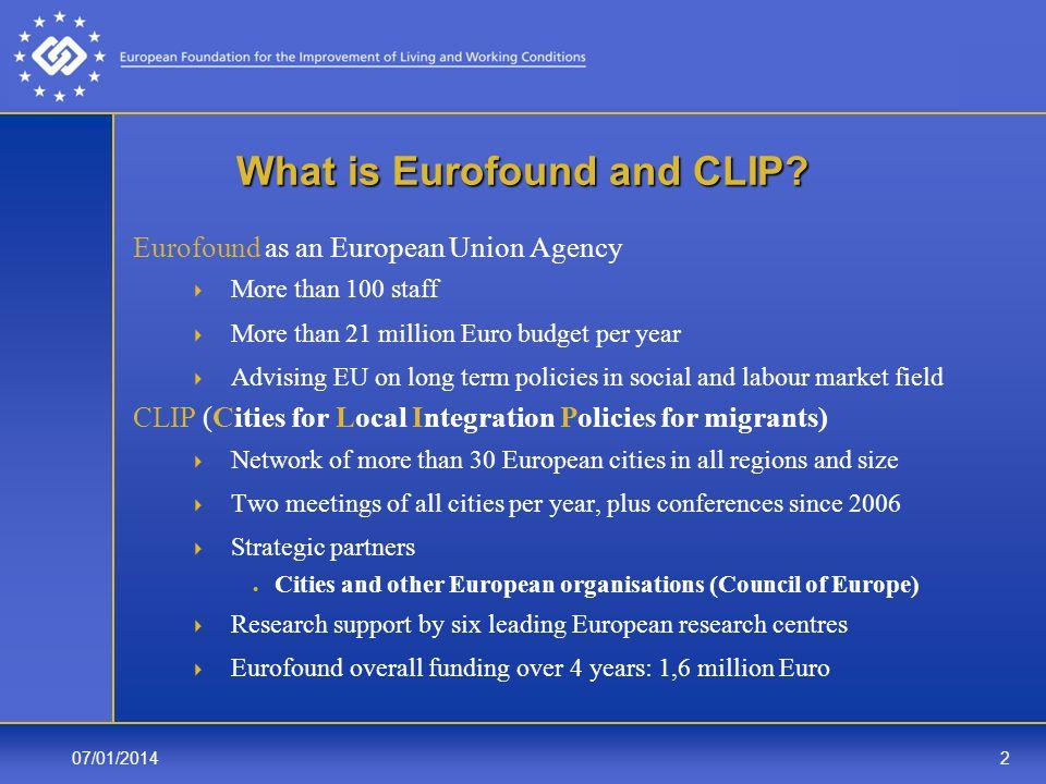 07/01/20142 What is Eurofound and CLIP? Eurofound as an European Union Agency More than 100 staff More than 21 million Euro budget per year Advising E