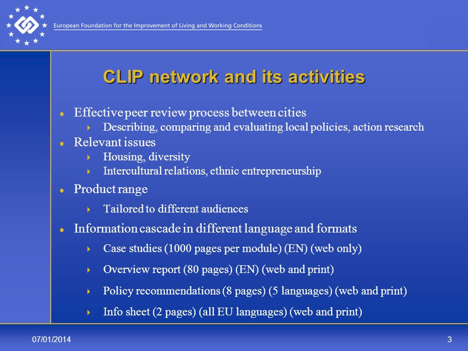 07/01/20143 CLIP network and its activities Effective peer review process between cities Describing, comparing and evaluating local policies, action research Relevant issues Housing, diversity Intercultural relations, ethnic entrepreneurship Product range Tailored to different audiences Information cascade in different language and formats Case studies (1000 pages per module) (EN) (web only) Overview report (80 pages) (EN) (web and print) Policy recommendations (8 pages) (5 languages) (web and print) Info sheet (2 pages) (all EU languages) (web and print)