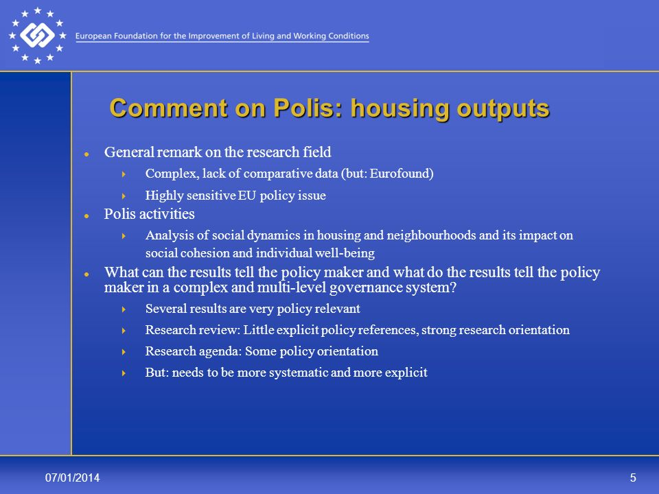 07/01/20145 Comment on Polis: housing outputs General remark on the research field Complex, lack of comparative data (but: Eurofound) Highly sensitive