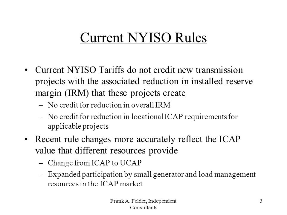 Frank A. Felder, Independent Consultants 3 Current NYISO Rules Current NYISO Tariffs do not credit new transmission projects with the associated reduc