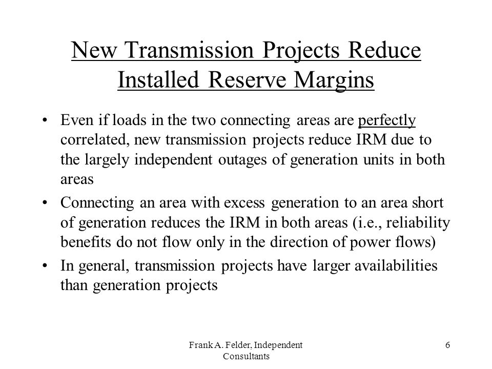 Frank A. Felder, Independent Consultants 6 New Transmission Projects Reduce Installed Reserve Margins Even if loads in the two connecting areas are pe