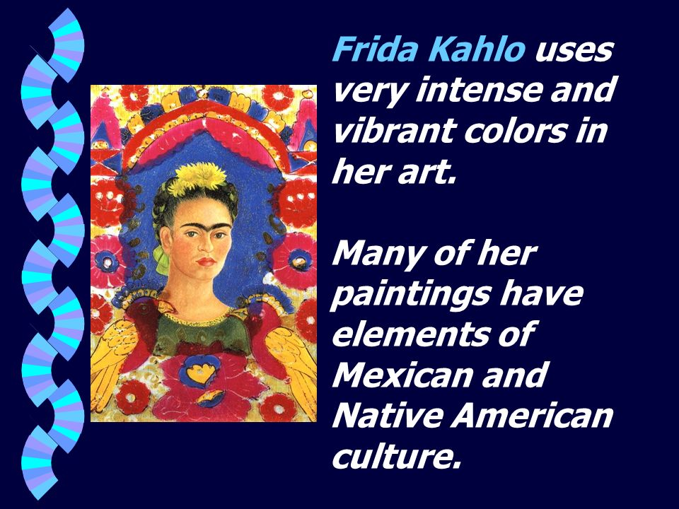 Frida Kahlo uses very intense and vibrant colors in her art. Many of her paintings have elements of Mexican and Native American culture.