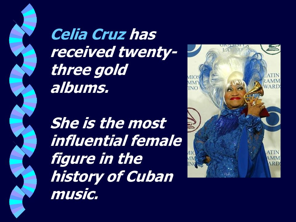 Celia Cruz has received twenty- three gold albums. She is the most influential female figure in the history of Cuban music.