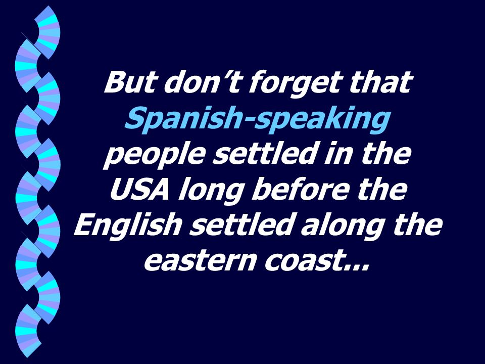 But dont forget that Spanish-speaking people settled in the USA long before the English settled along the eastern coast...