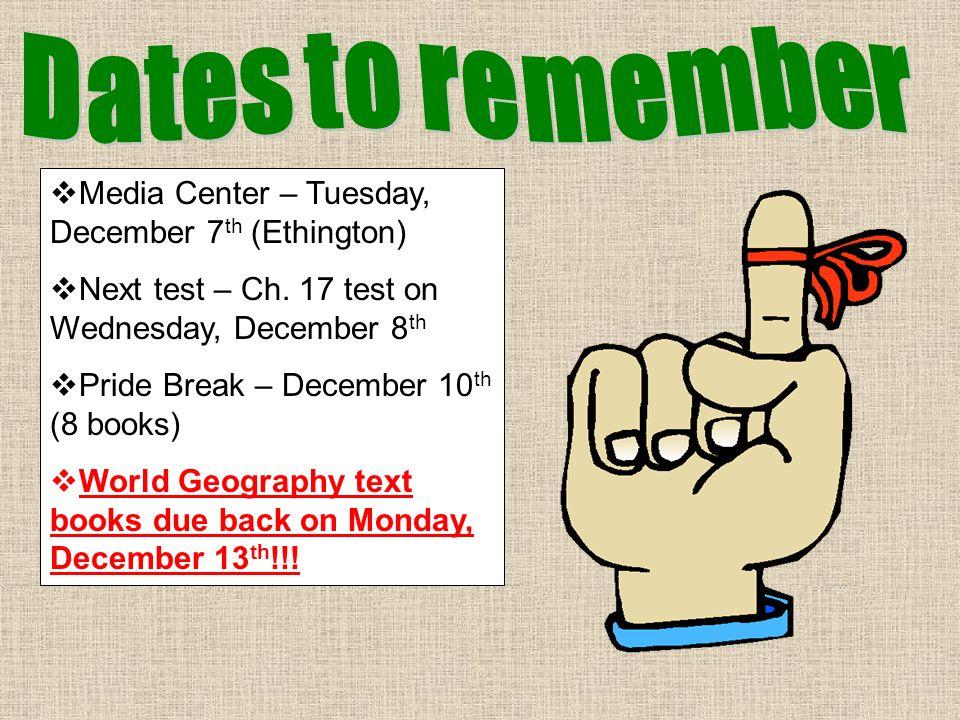 Media Center – Tuesday, December 7 th (Ethington) Next test – Ch. 17 test on Wednesday, December 8 th Pride Break – December 10 th (8 books) World Geo
