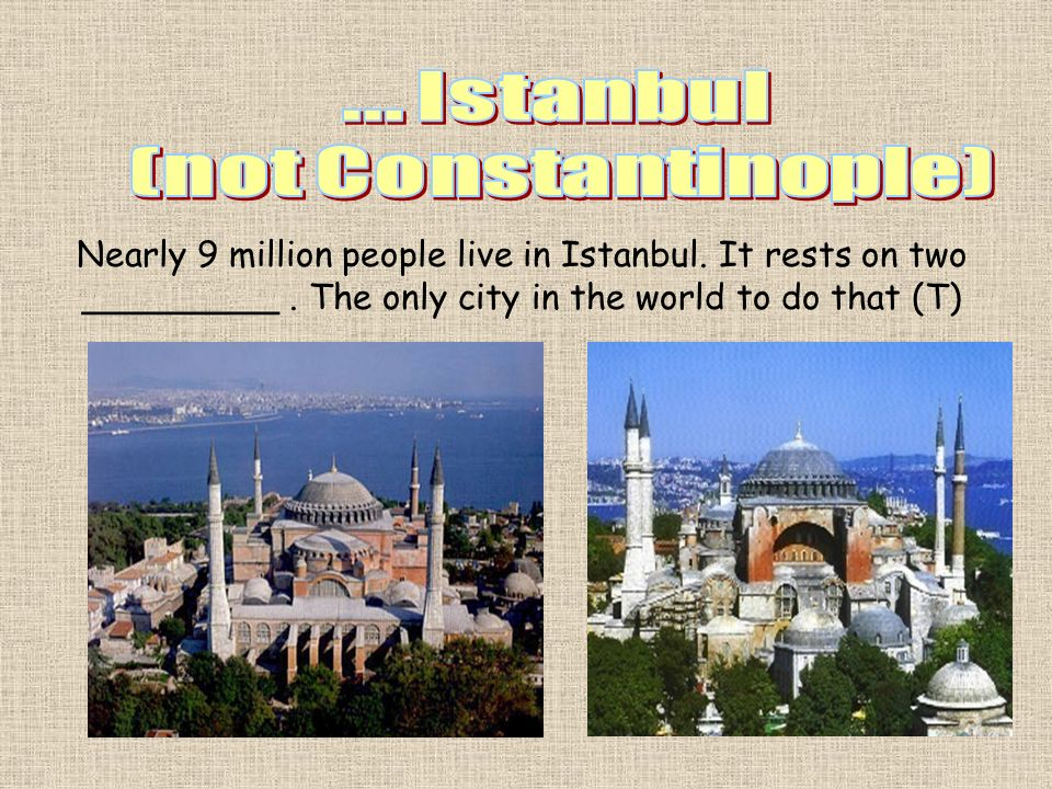 Nearly 9 million people live in Istanbul. It rests on two _________. The only city in the world to do that (T)