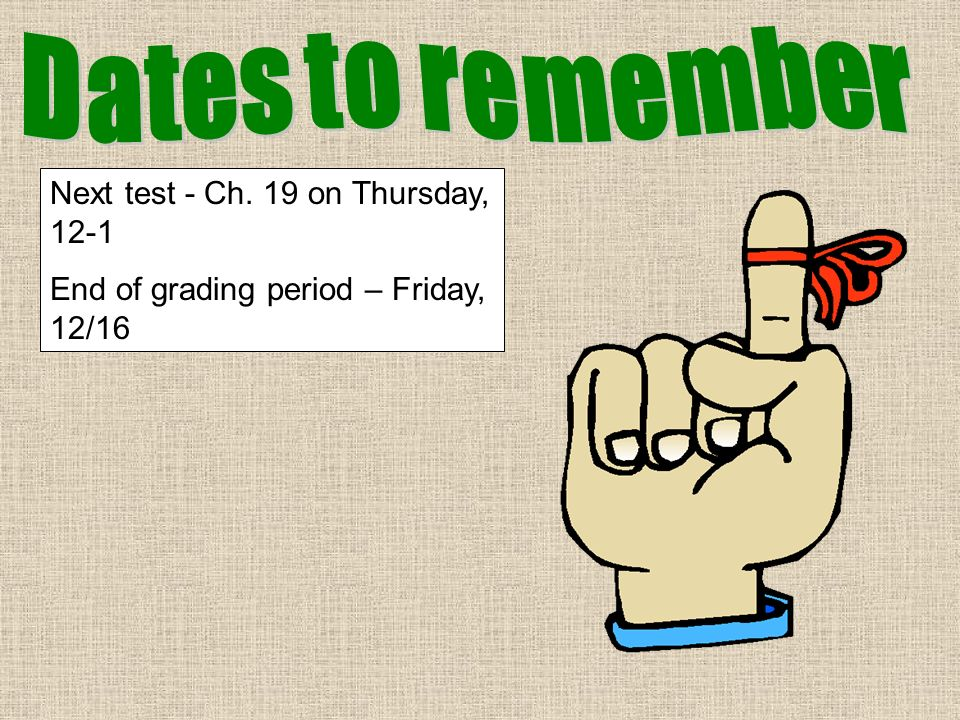 Next test - Ch. 19 on Thursday, 12-1 End of grading period – Friday, 12/16