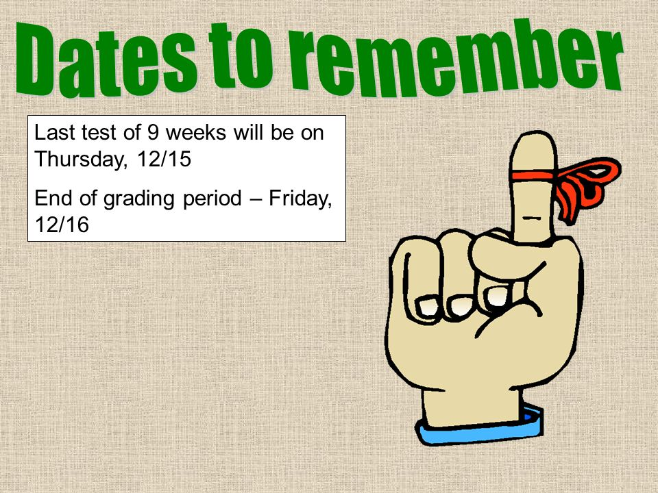 Last test of 9 weeks will be on Thursday, 12/15 End of grading period – Friday, 12/16