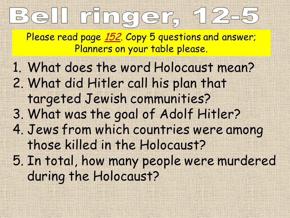 Please read page 152. Copy 5 questions and answer; Planners on your table please. 1.What does the word Holocaust mean? 2.What did Hitler call his plan