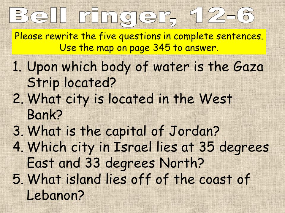 Please rewrite the five questions in complete sentences. Use the map on page 345 to answer. 1.Upon which body of water is the Gaza Strip located? 2.Wh