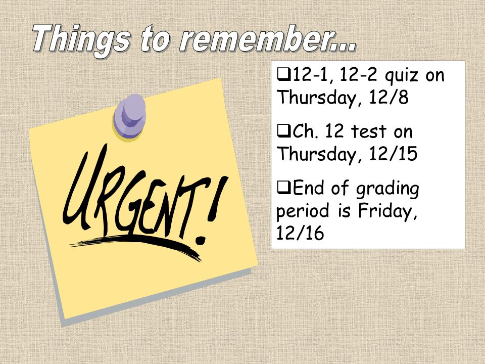 12-1, 12-2 quiz on Thursday, 12/8 Ch. 12 test on Thursday, 12/15 End of grading period is Friday, 12/16