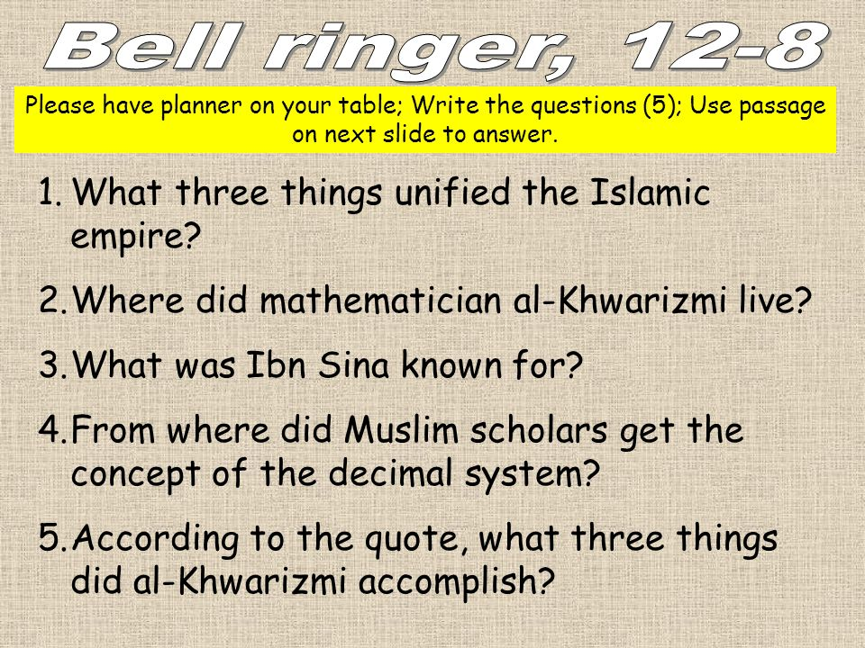 Please have planner on your table; Write the questions (5); Use passage on next slide to answer. 1.What three things unified the Islamic empire? 2.Whe