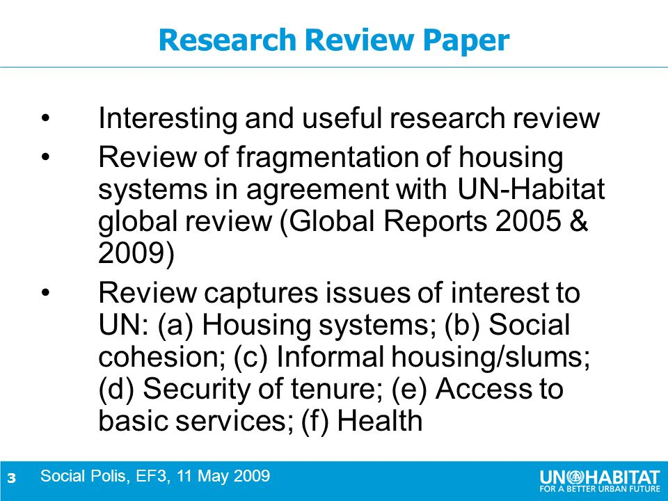 3 Research Review Paper Interesting and useful research review Review of fragmentation of housing systems in agreement with UN-Habitat global review (Global Reports 2005 & 2009) Review captures issues of interest to UN: (a) Housing systems; (b) Social cohesion; (c) Informal housing/slums; (d) Security of tenure; (e) Access to basic services; (f) Health Social Polis, EF3, 11 May 2009