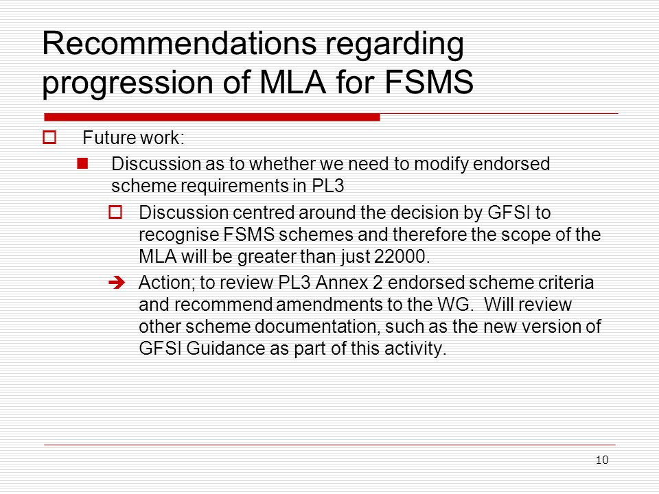 10 Recommendations regarding progression of MLA for FSMS Future work: Discussion as to whether we need to modify endorsed scheme requirements in PL3 Discussion centred around the decision by GFSI to recognise FSMS schemes and therefore the scope of the MLA will be greater than just 22000.