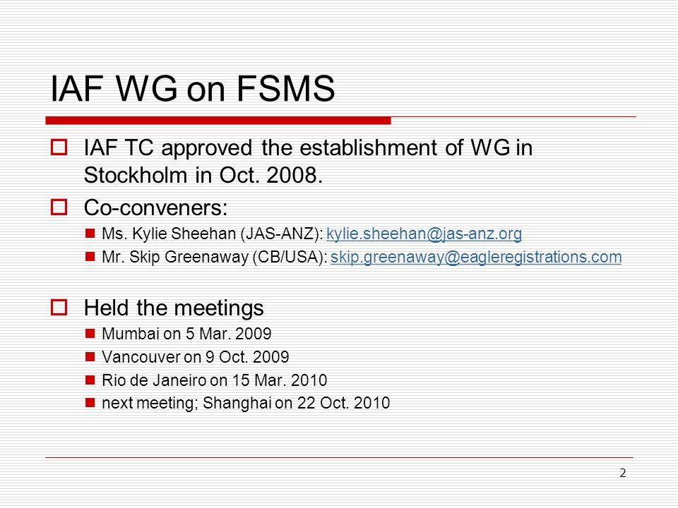 3 Tasks of WG Discuss matters arising from FSMS accreditation and certification under ISO/TS 22003 Share common understanding and implementation of ISO/TS 22003 among ABs and CBs Examine the needs for IAF document on the application of ISO/TS 22003 to support the development of MLA for ISO 22000 Provide feedback to ISO revision process for the TS