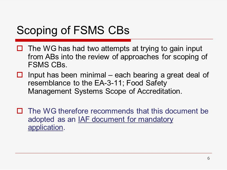 6 Scoping of FSMS CBs The WG has had two attempts at trying to gain input from ABs into the review of approaches for scoping of FSMS CBs.