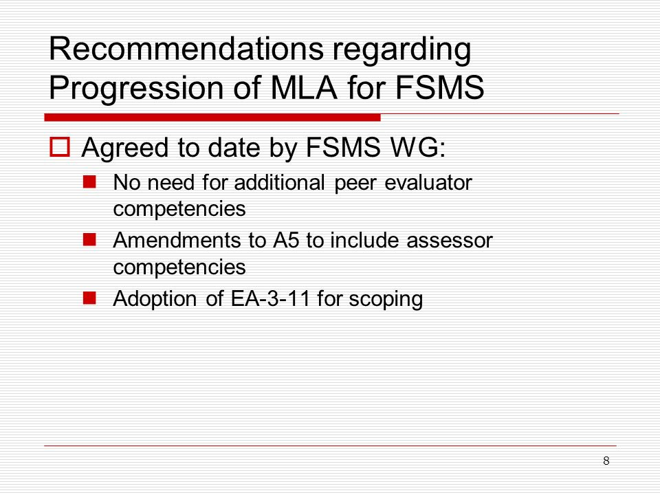 8 Recommendations regarding Progression of MLA for FSMS Agreed to date by FSMS WG: No need for additional peer evaluator competencies Amendments to A5 to include assessor competencies Adoption of EA-3-11 for scoping