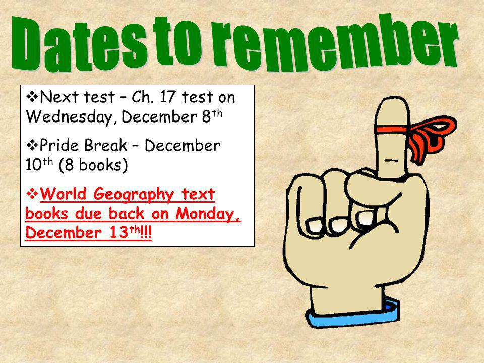 Next test – Ch. 17 test on Wednesday, December 8 th Pride Break – December 10 th (8 books) World Geography text books due back on Monday, December 13
