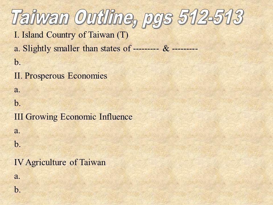 I. Island Country of Taiwan (T) a. Slightly smaller than states of --------- & --------- b. II. Prosperous Economies a. b. III Growing Economic Influe