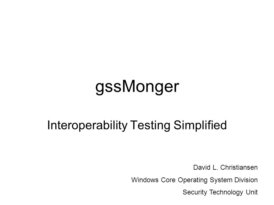 gssMonger Interoperability Testing Simplified David L. Christiansen Windows Core Operating System Division Security Technology Unit