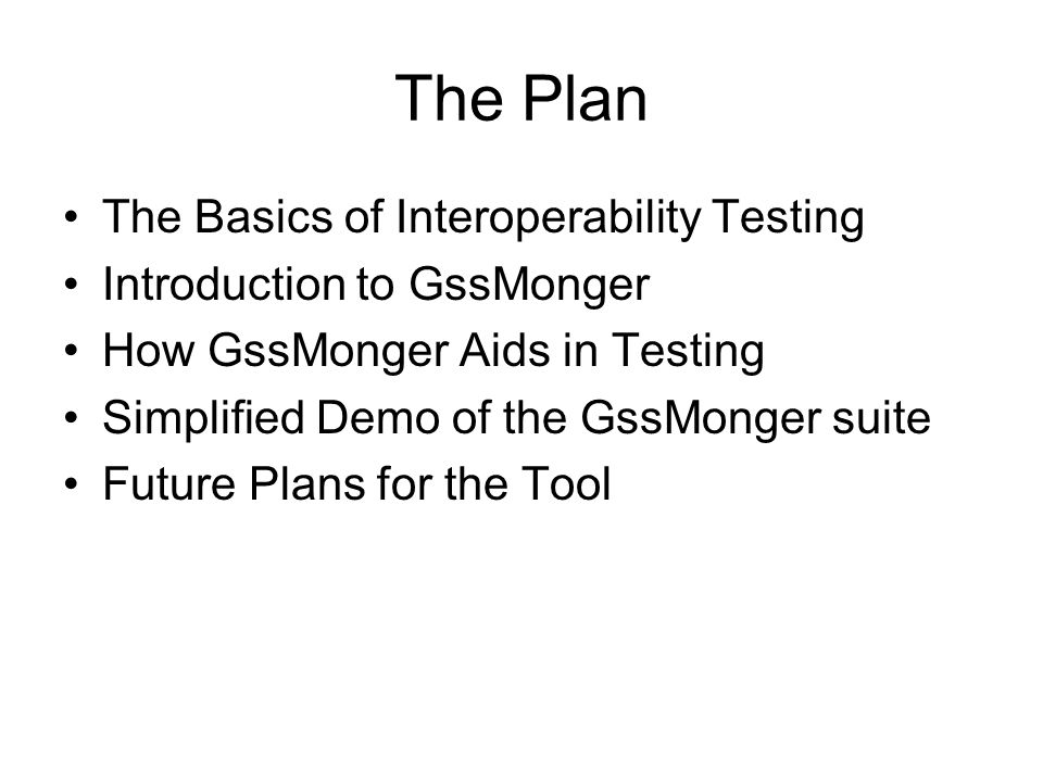 The Plan The Basics of Interoperability Testing Introduction to GssMonger How GssMonger Aids in Testing Simplified Demo of the GssMonger suite Future