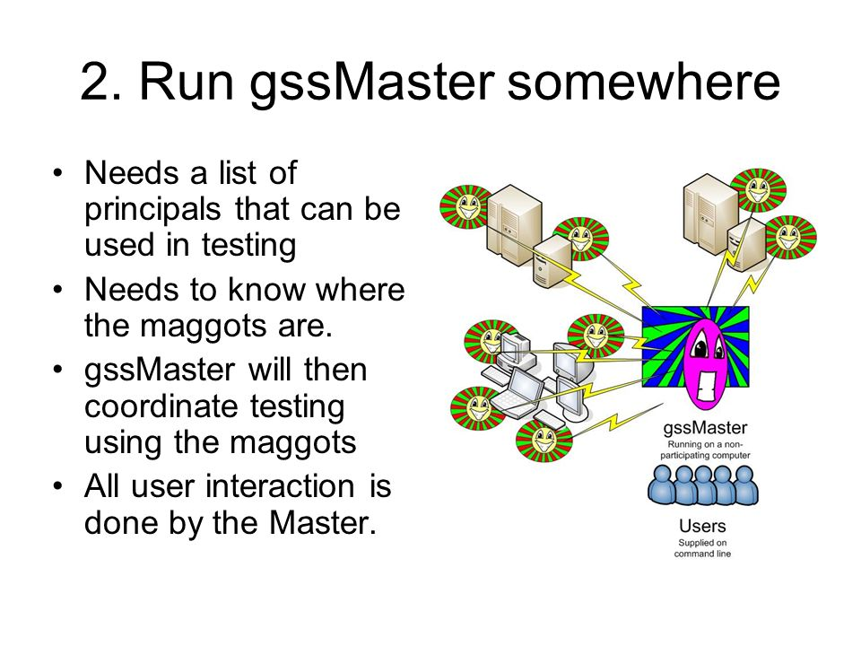 2. Run gssMaster somewhere Needs a list of principals that can be used in testing Needs to know where the maggots are. gssMaster will then coordinate