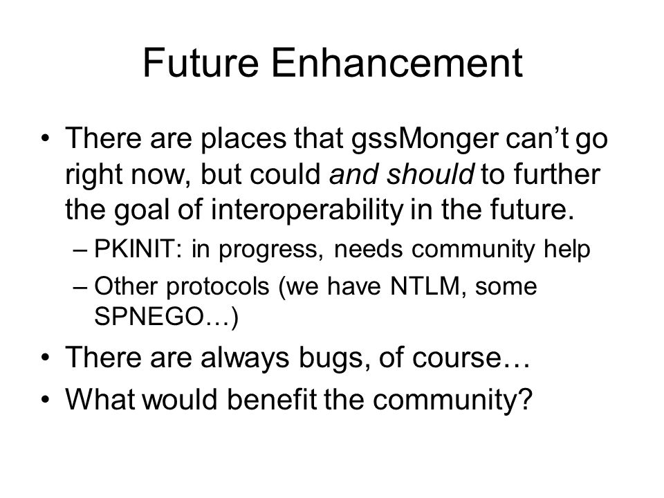 Future Enhancement There are places that gssMonger cant go right now, but could and should to further the goal of interoperability in the future. –PKI