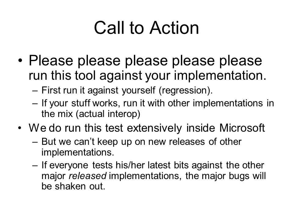 Call to Action Please please please please please run this tool against your implementation. –First run it against yourself (regression). –If your stu