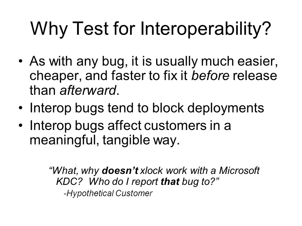 Why Test for Interoperability? As with any bug, it is usually much easier, cheaper, and faster to fix it before release than afterward. Interop bugs t